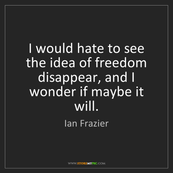 Ian Frazier: I would hate to see the idea of freedom disappear, and...