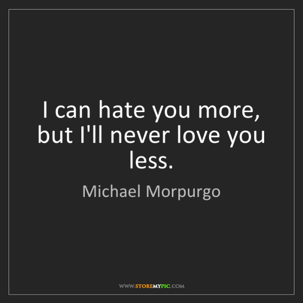 Michael Morpurgo: I can hate you more, but I'll never love you less.