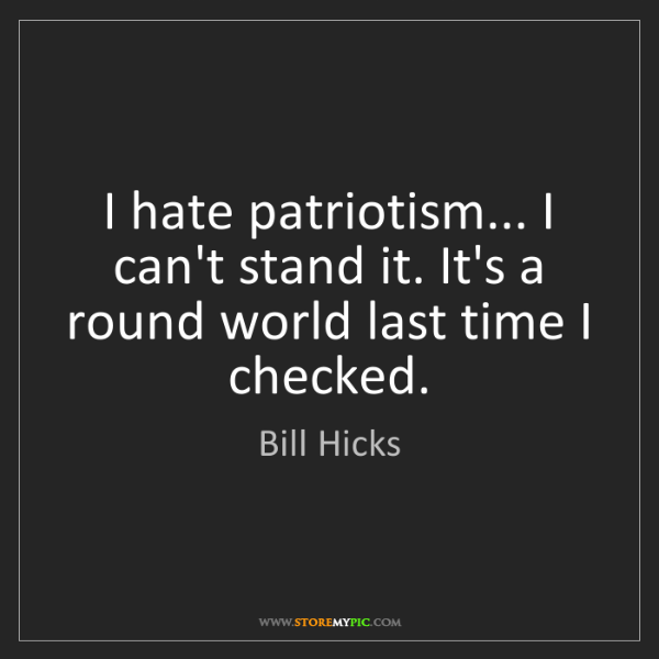 Bill Hicks: I hate patriotism... I can't stand it. It's a round world...