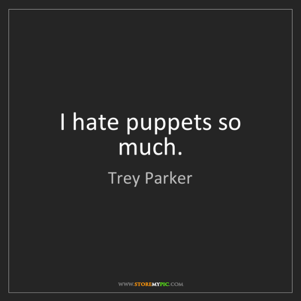 Trey Parker: I hate puppets so much.