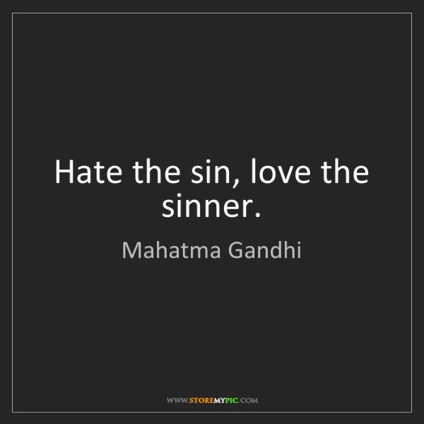 Mahatma Gandhi: Hate the sin, love the sinner.