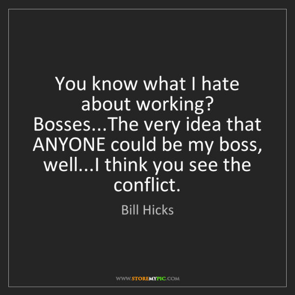 Bill Hicks: You know what I hate about working? Bosses...The very...