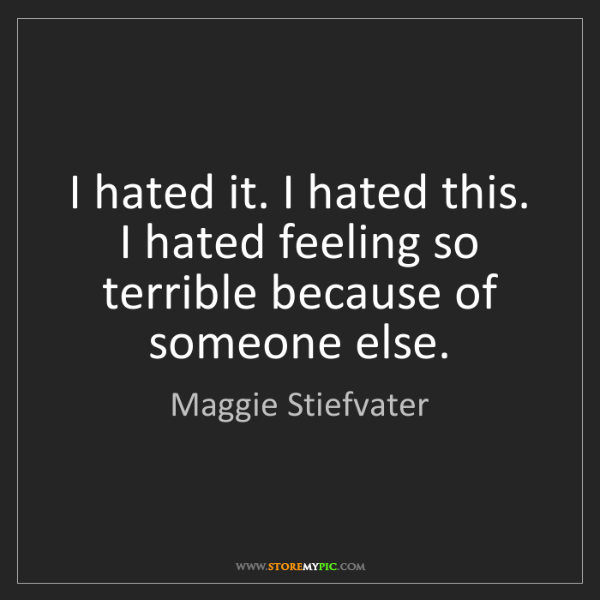 Maggie Stiefvater: I hated it. I hated this. I hated feeling so terrible...