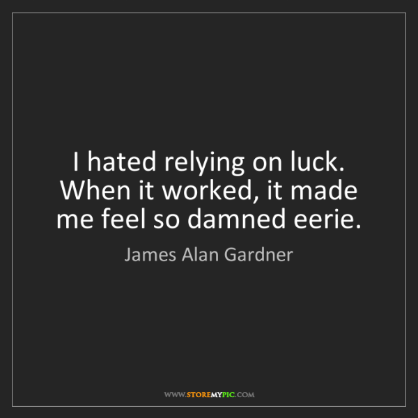 James Alan Gardner: I hated relying on luck. When it worked, it made me feel...