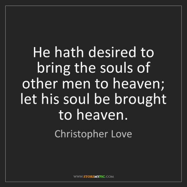 Christopher Love: He hath desired to bring the souls of other men to heaven;...