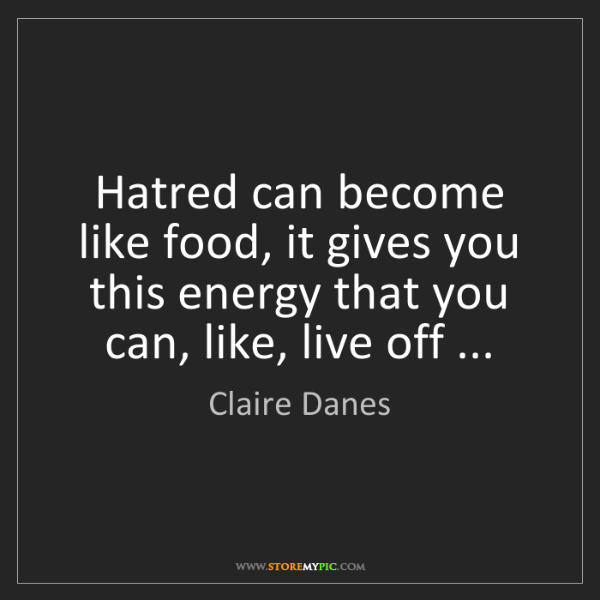 Claire Danes: Hatred can become like food, it gives you this energy...