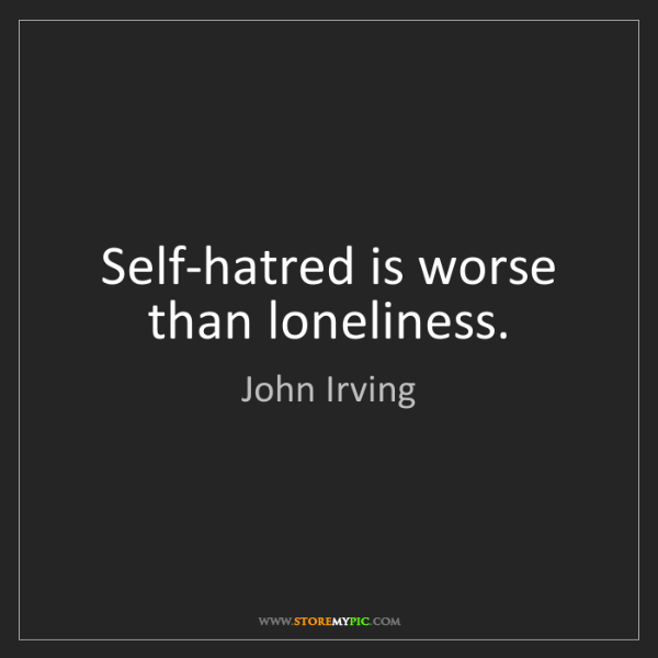 John Irving: Self-hatred is worse than loneliness.