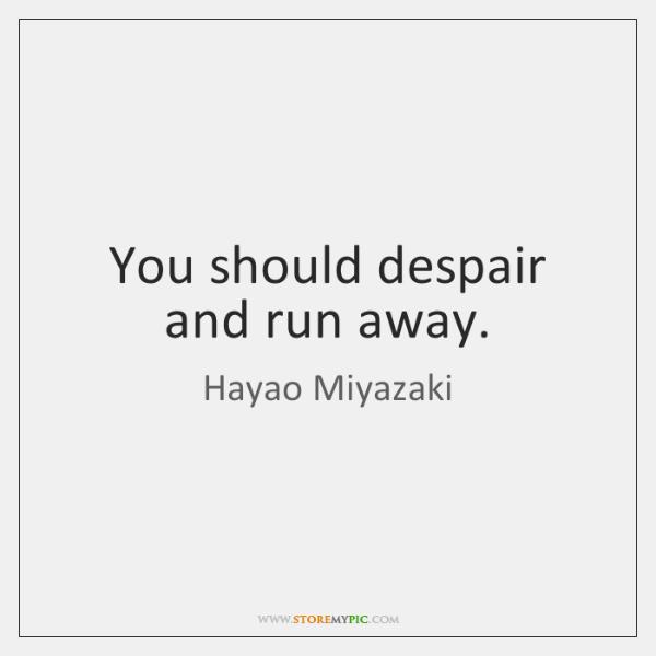 You should despair and run away.