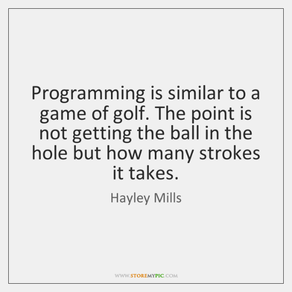 Programming is similar to a game of golf. The point is not ...