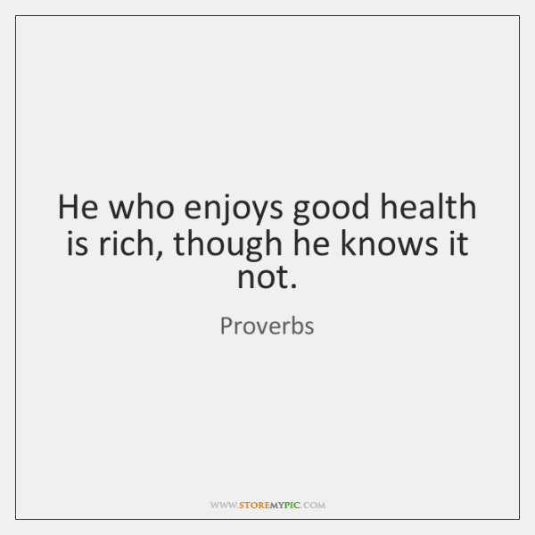 He who enjoys good health is rich, though he knows it not.