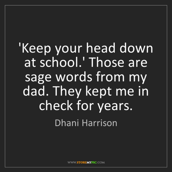 Dhani Harrison: 'Keep your head down at school.' Those are sage words...
