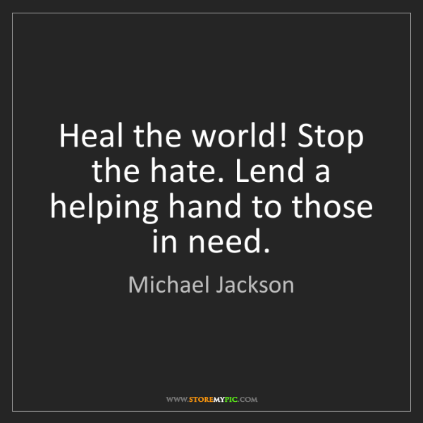 Michael Jackson: Heal the world! Stop the hate. Lend a helping hand to...