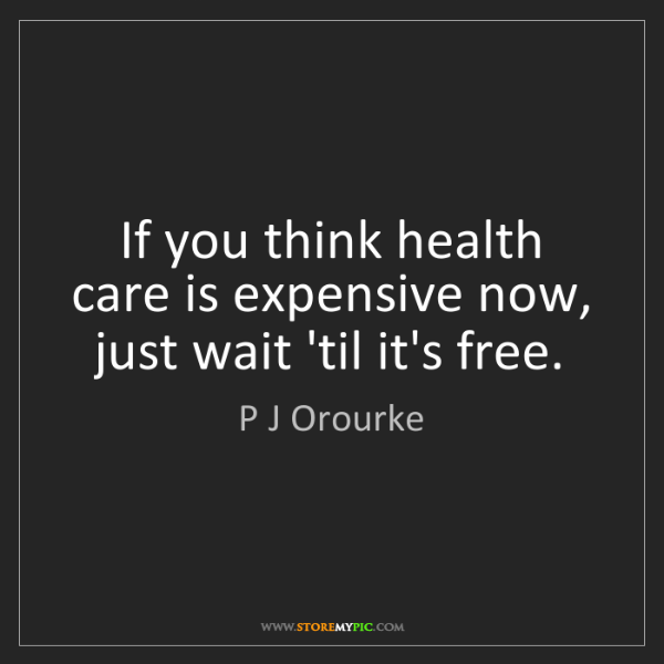 P J Orourke: If you think health care is expensive now, just wait...