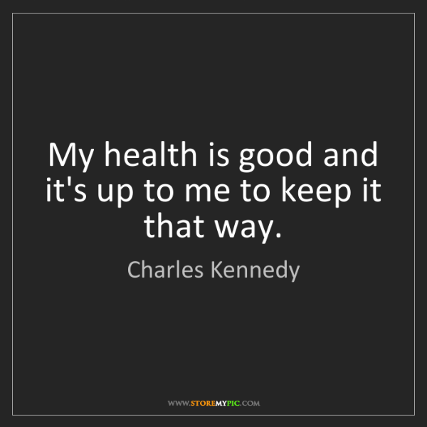 Charles Kennedy: My health is good and it's up to me to keep it that way.