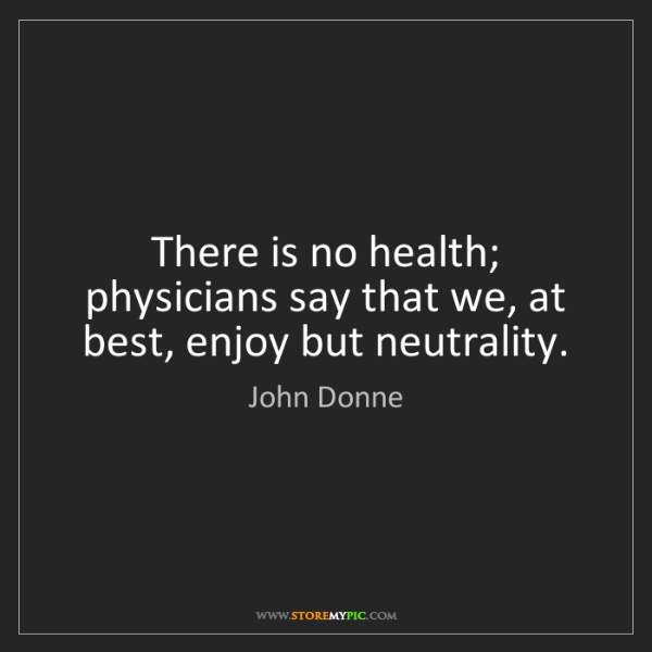 John Donne: There is no health; physicians say that we, at best,...