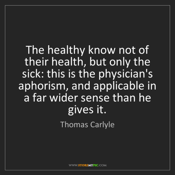 Thomas Carlyle: The healthy know not of their health, but only the sick:...