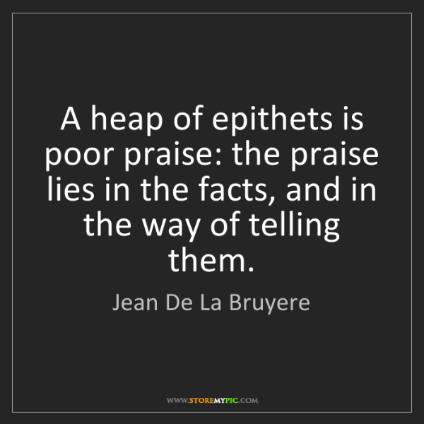 Jean De La Bruyere: A heap of epithets is poor praise: the praise lies in...