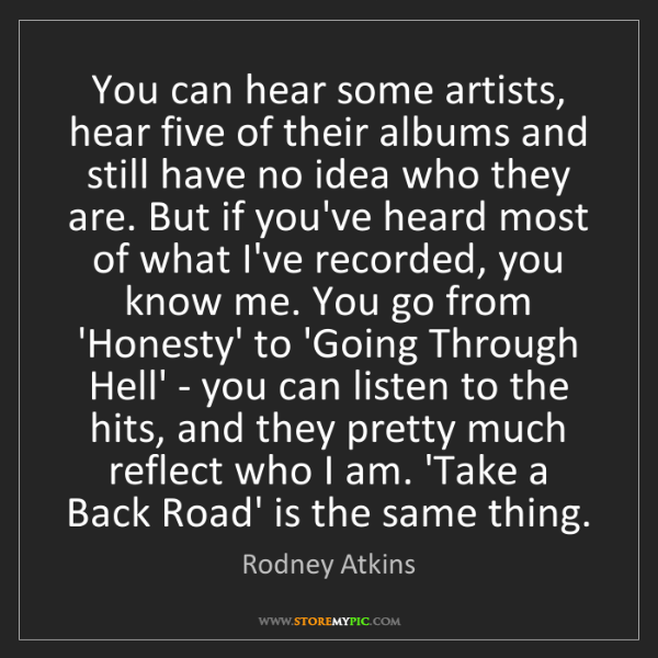 Rodney Atkins: You can hear some artists, hear five of their albums...