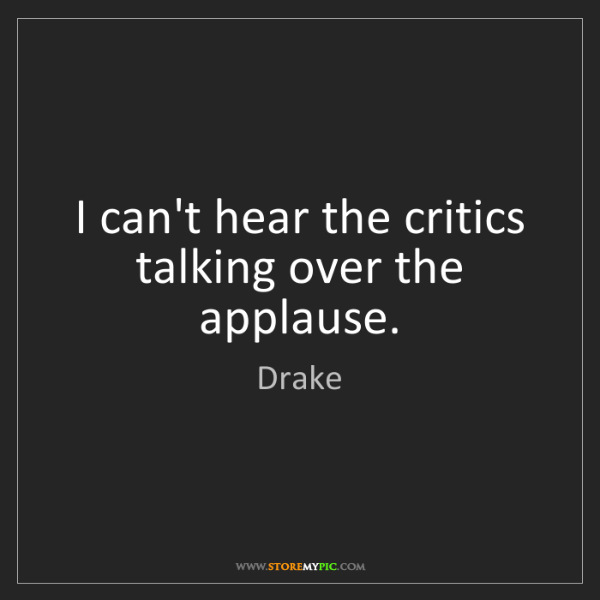 Drake: I can't hear the critics talking over the applause.