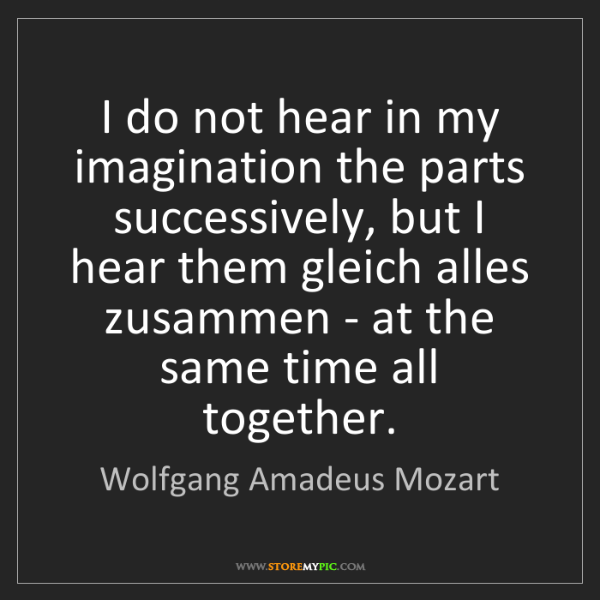 Wolfgang Amadeus Mozart: I do not hear in my imagination the parts successively,...