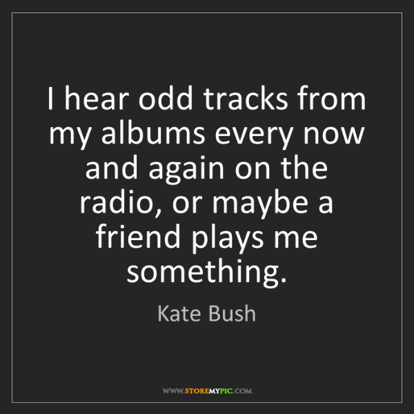 Kate Bush: I hear odd tracks from my albums every now and again...