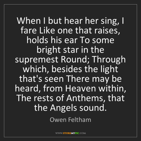 Owen Feltham: When I but hear her sing, I fare Like one that raises,...