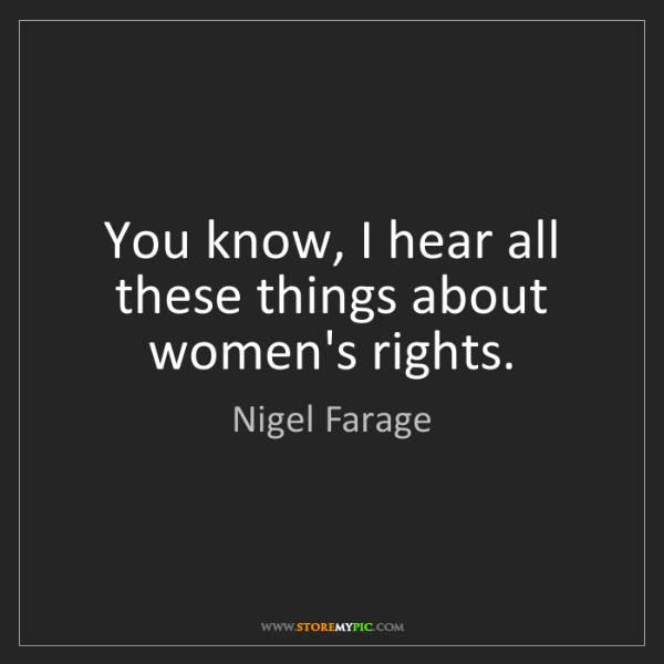 Nigel Farage: You know, I hear all these things about women's rights.