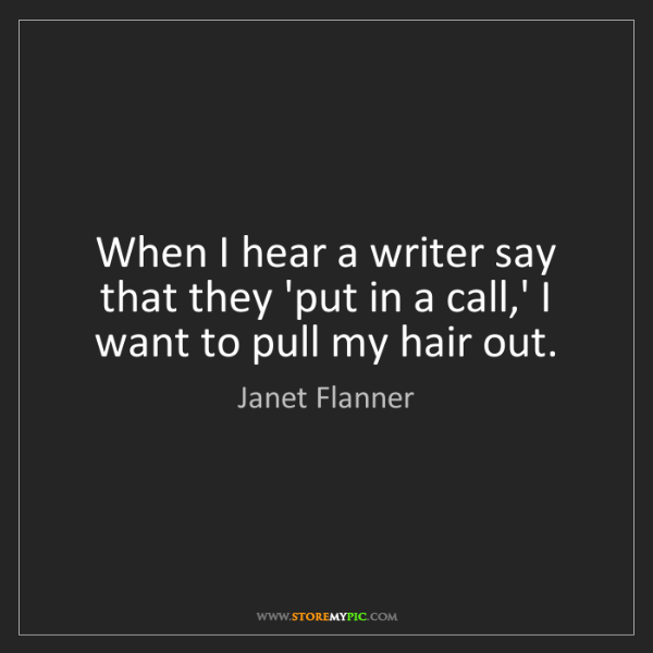 Janet Flanner: When I hear a writer say that they 'put in a call,' I...