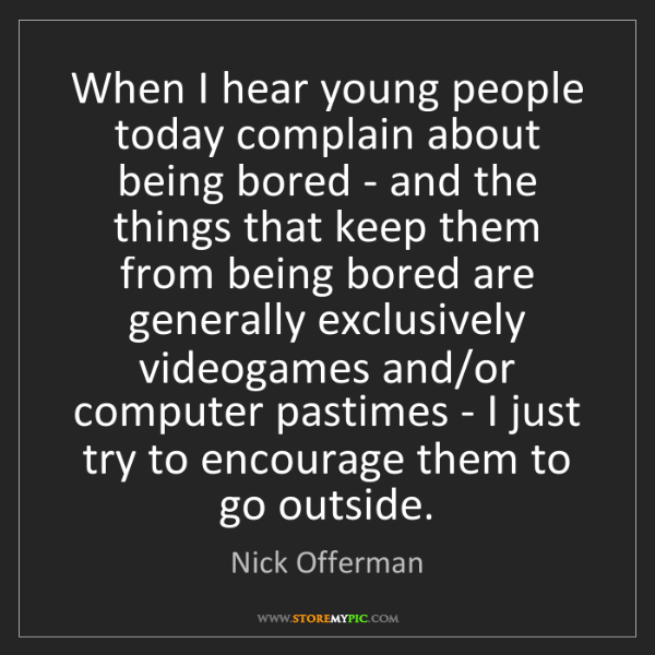 Nick Offerman: When I hear young people today complain about being bored...