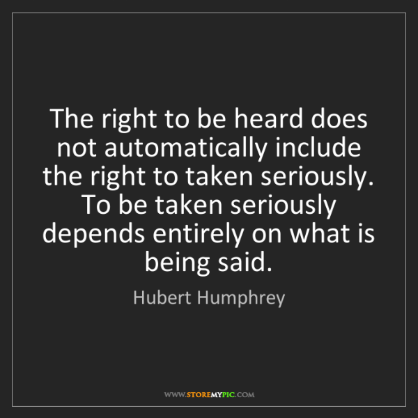 Hubert Humphrey: The right to be heard does not automatically include...