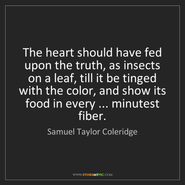 Samuel Taylor Coleridge: The heart should have fed upon the truth, as insects...