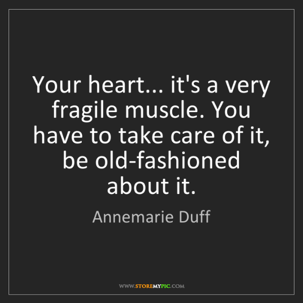 Annemarie Duff: Your heart... it's a very fragile muscle. You have to...