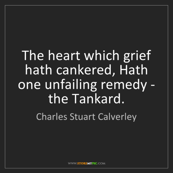 Charles Stuart Calverley: The heart which grief hath cankered, Hath one unfailing...