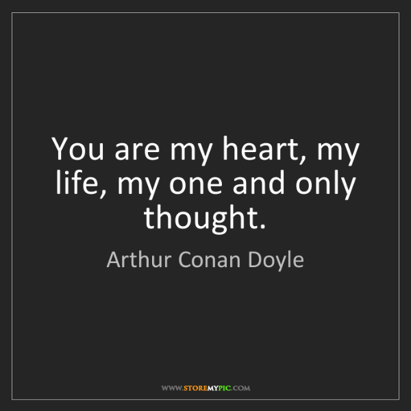 Arthur Conan Doyle: You are my heart, my life, my one and only thought.