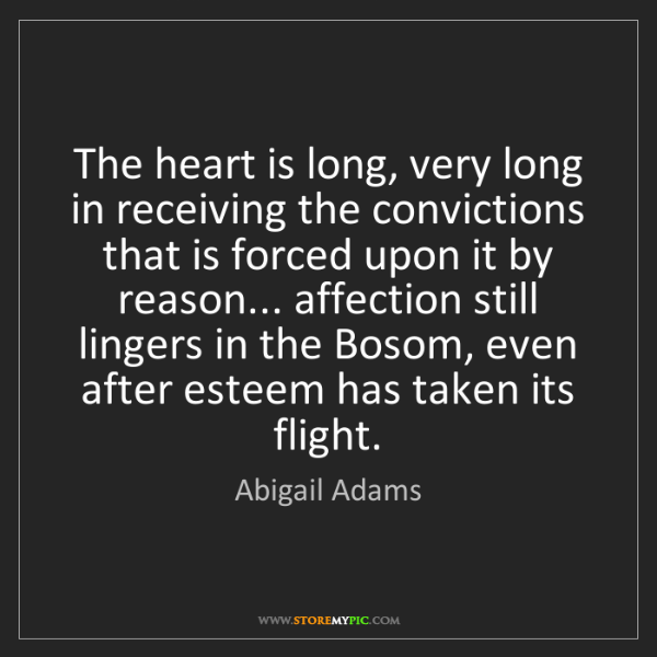 Abigail Adams: The heart is long, very long in receiving the convictions...