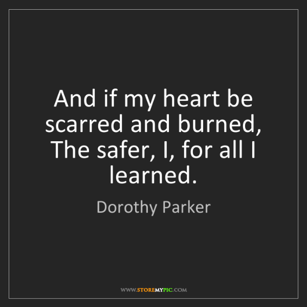 Dorothy Parker: And if my heart be scarred and burned, The safer, I,...