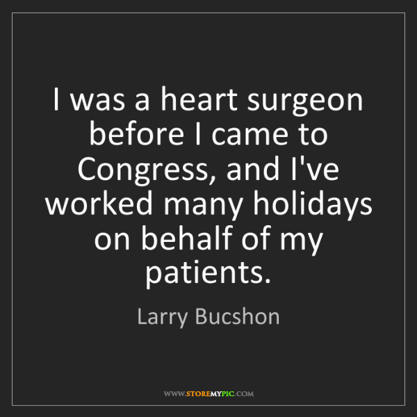Larry Bucshon: I was a heart surgeon before I came to Congress, and...
