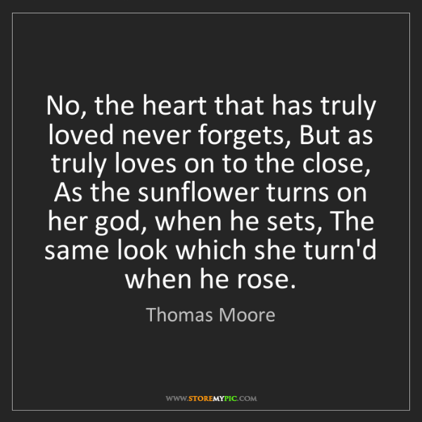 Thomas Moore: No, the heart that has truly loved never forgets, But...
