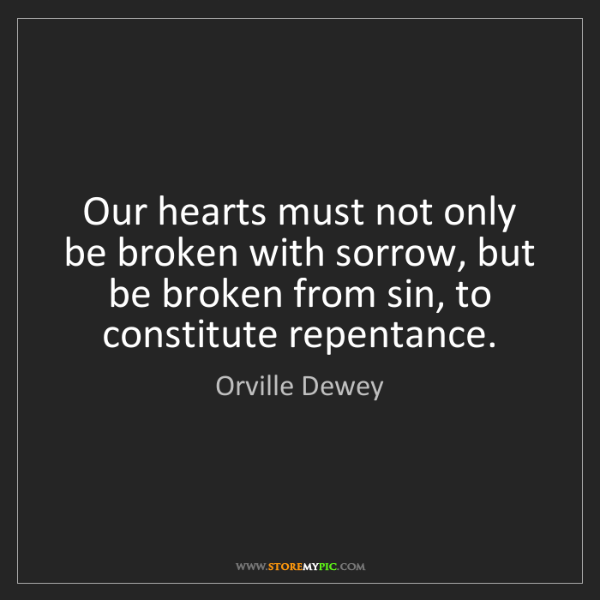 Orville Dewey: Our hearts must not only be broken with sorrow, but be...
