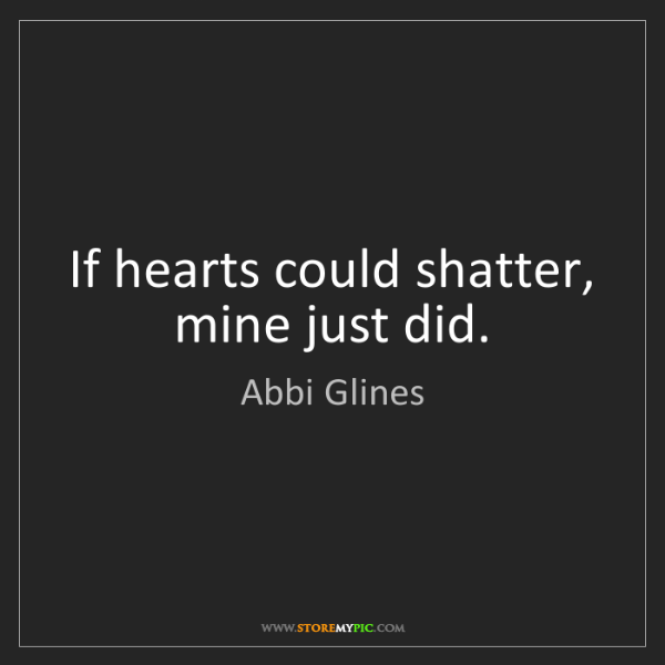 Abbi Glines: If hearts could shatter, mine just did.