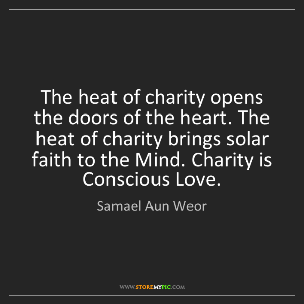 Samael Aun Weor: The heat of charity opens the doors of the heart. The...