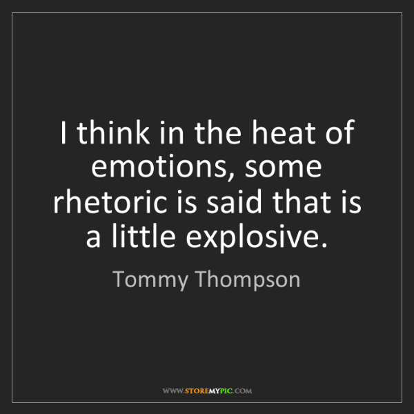 Tommy Thompson: I think in the heat of emotions, some rhetoric is said...