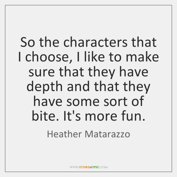 So the characters that I choose, I like to make sure that ...