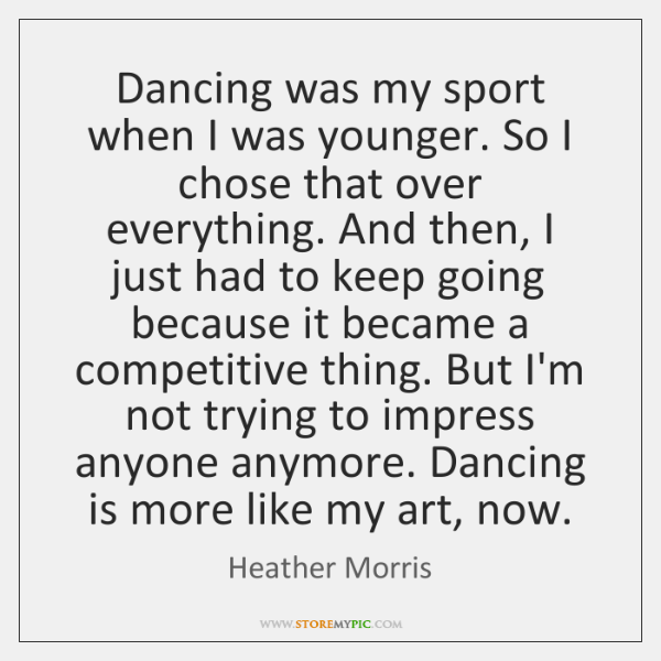 Dancing was my sport when I was younger. So I chose that ...