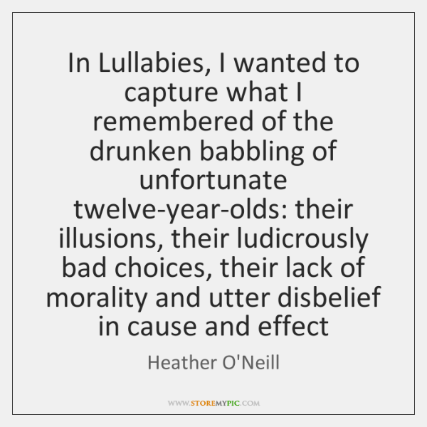 In Lullabies, I wanted to capture what I remembered of the drunken ...