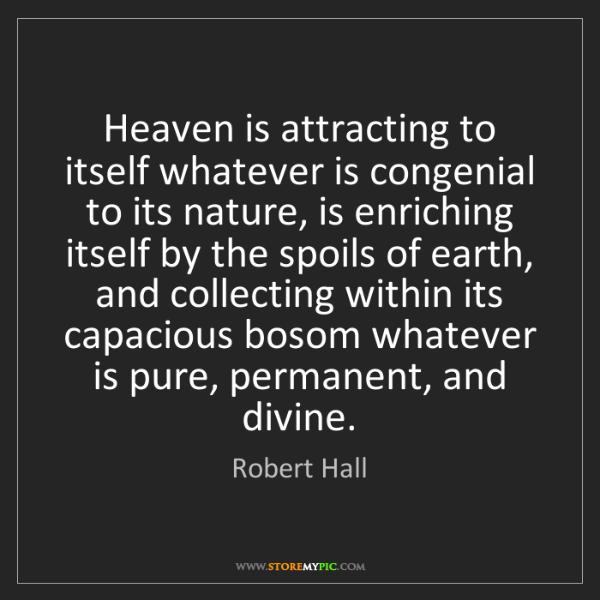 Robert Hall: Heaven is attracting to itself whatever is congenial...