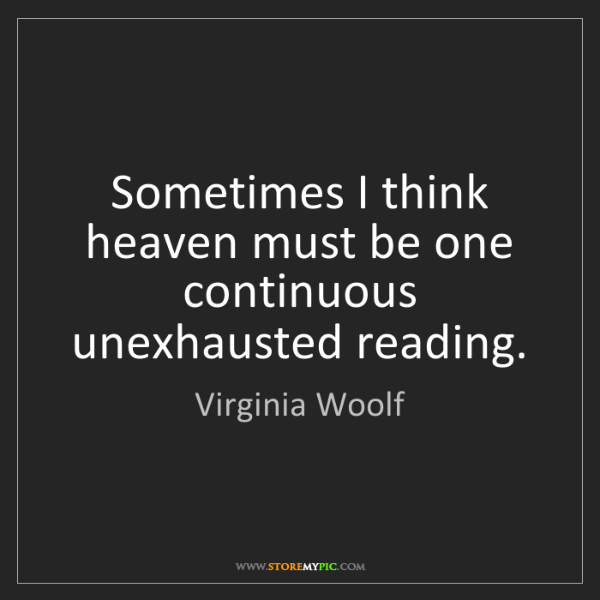 Virginia Woolf: Sometimes I think heaven must be one continuous unexhausted...