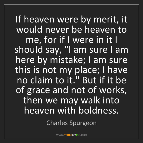 Charles Spurgeon: If heaven were by merit, it would never be heaven to...