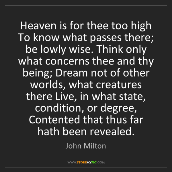 John Milton: Heaven is for thee too high To know what passes there;...