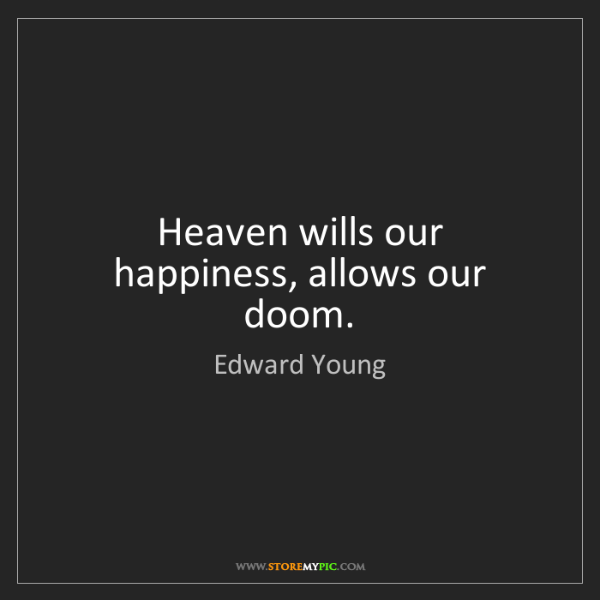 Edward Young: Heaven wills our happiness, allows our doom.